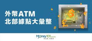 全台外幣 ATM 大彙整 – 北部篇