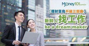 【理財菜鳥升級三部曲】新鮮人找工作,Be a dream maker