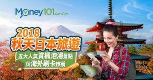 2018 秋天日本旅遊:五大人氣賞楓泡湯景點與海外刷卡推薦