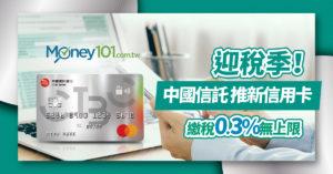 迎稅季!中國信託推新信用卡 繳稅0.3% 回饋無上限