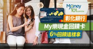 彰化銀行 My 樂現金回饋卡 6大通路最高6%回饋 同類型卡片比一比【記者會直擊】